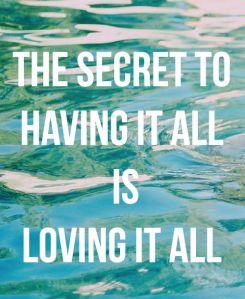 The secret to Having it al is Loving it all!